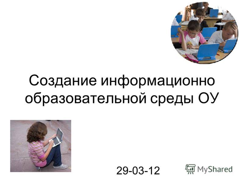 Создание информационно образовательной среды ОУ 29-03-12