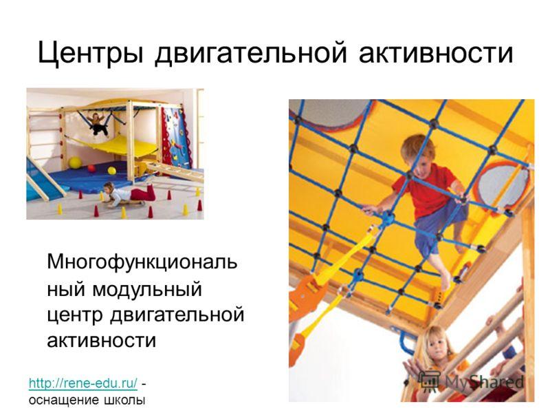 Центры двигательной активности Многофункциональ ный модульный центр двигательной активности http://rene-edu.ru/http://rene-edu.ru/ - оснащение школы