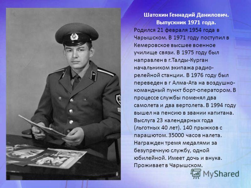 Шатохин Геннадий Данилович. Выпускник 1971 года. Родился 21 февраля 1954 года в Чарышском. В 1971 году поступил в Кемеровское высшее военное училище связи. В 1975 году был направлен в г.Талды-Курган начальником экипажа радио- релейной станции. В 1976