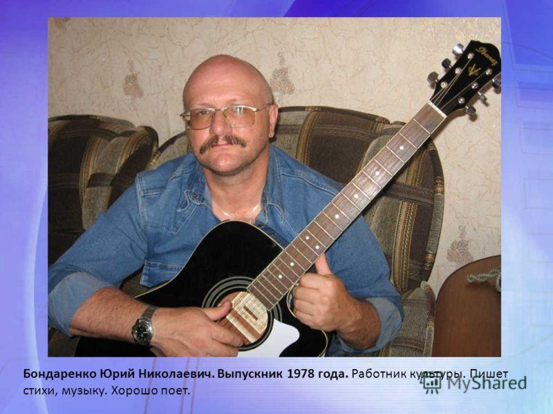 Бондаренко Юрий Николаевич. Выпускник 1978 года. Работник культуры. Пишет стихи, музыку. Хорошо поет.