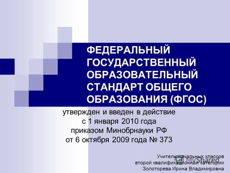 ФЕДЕРАЛЬНЫЙ ГОСУДАРСТВЕННЫЙ ОБРАЗОВАТЕЛЬНЫЙ СТАНДАРТ ОБЩЕГО ОБРАЗОВАНИЯ (ФГОС) утвержден и введен в действие с 1 января 2010 года приказом Минобрнауки РФ от 6 октября 2009 года 373 Учитель начальных классов второй квалификационной категории Золоторев