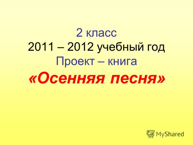2 класс 2011 – 2012 учебный год Проект – книга «Осенняя песня»