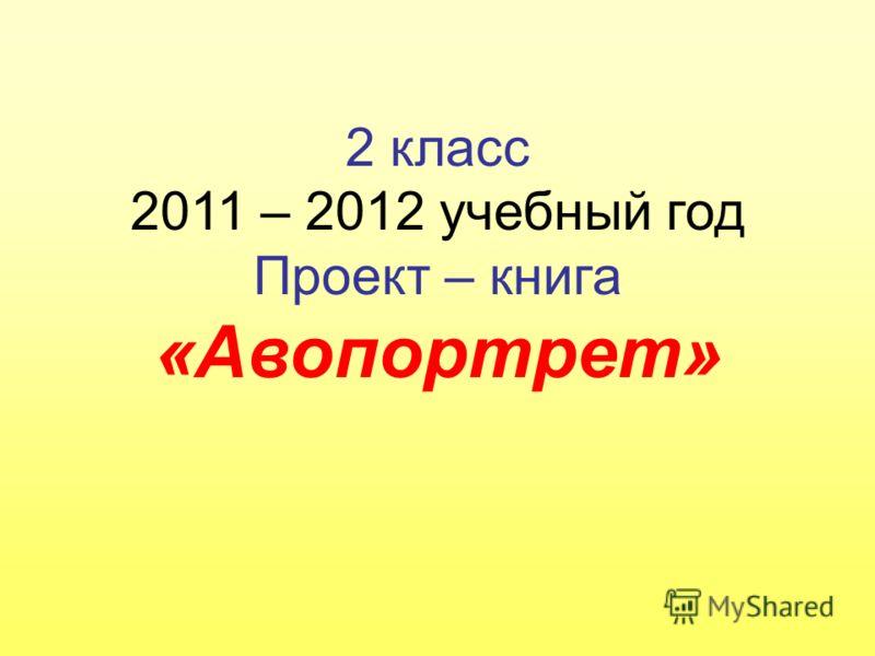2 класс 2011 – 2012 учебный год Проект – книга «Авопортрет»