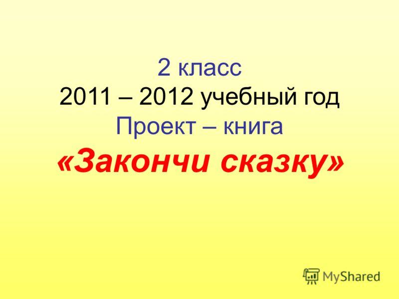 2 класс 2011 – 2012 учебный год Проект – книга «Закончи сказку»