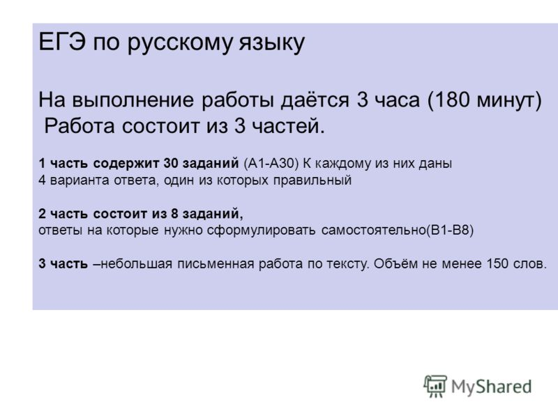 ЕГЭ по русскому языку На выполнение работы даётся 3 часа (180 минут) Работа состоит из 3 частей. 1 часть содержит 30 заданий (А1-А30) К каждому из них даны 4 варианта ответа, один из которых правильный 2 часть состоит из 8 заданий, ответы на которые