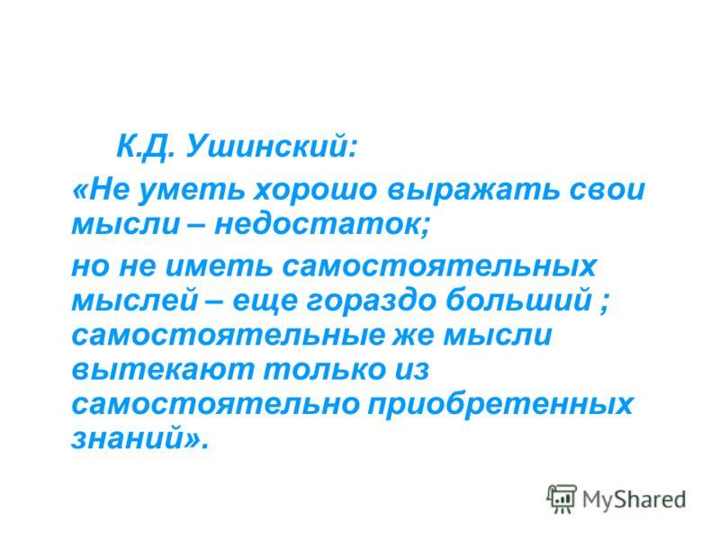 К.Д. Ушинский: «Не уметь хорошо выражать свои мысли – недостаток; но не иметь самостоятельных мыслей – еще гораздо больший ; самостоятельные же мысли вытекают только из самостоятельно приобретенных знаний».