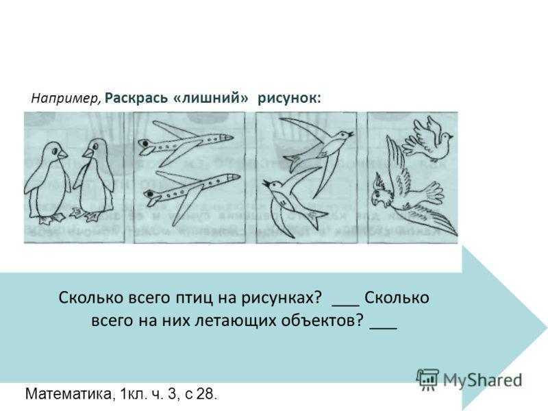 Сколько всего птиц на рисунках? ___ Сколько всего на них летающих объектов? ___ Например, Раскрась «лишний» рисунок: Математика, 1кл. ч. 3, с 28.