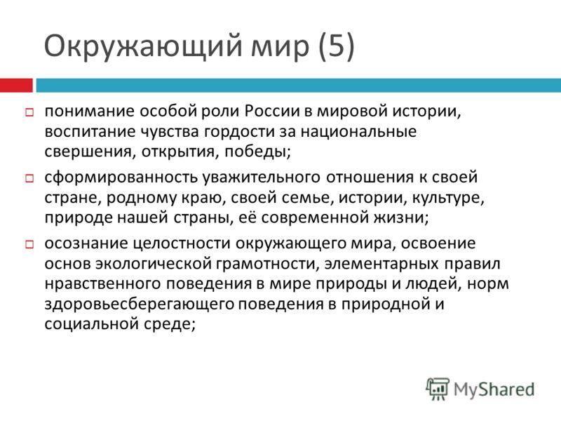 Окружающий мир (5) понимание особой роли России в мировой истории, воспитание чувства гордости за национальные свершения, открытия, победы ; сформированность уважительного отношения к своей стране, родному краю, своей семье, истории, культуре, природ