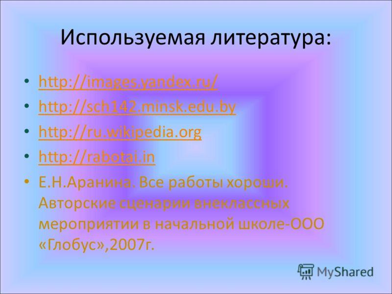 Используемая литература: http://images.yandex.ru/ http://sch142.minsk.edu.by http://ru.wikipedia.org http://rabotai.in Е.Н.Аранина. Все работы хороши. Авторские сценарии внеклассных мероприятии в начальной школе-ООО «Глобус»,2007г.