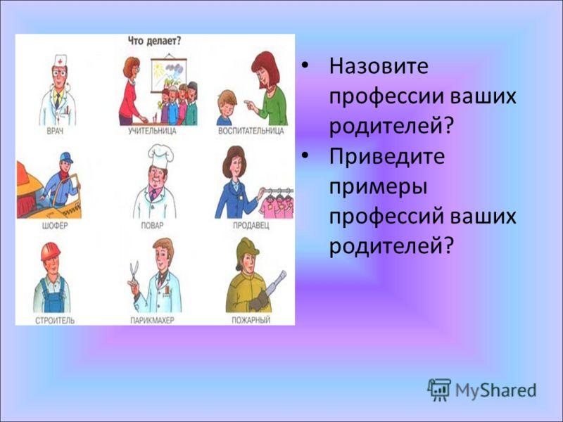 Назовите профессии ваших родителей? Приведите примеры профессий ваших родителей?