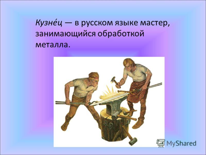 Кузне́ц в русском языке мастер, занимающийся обработкой металла.