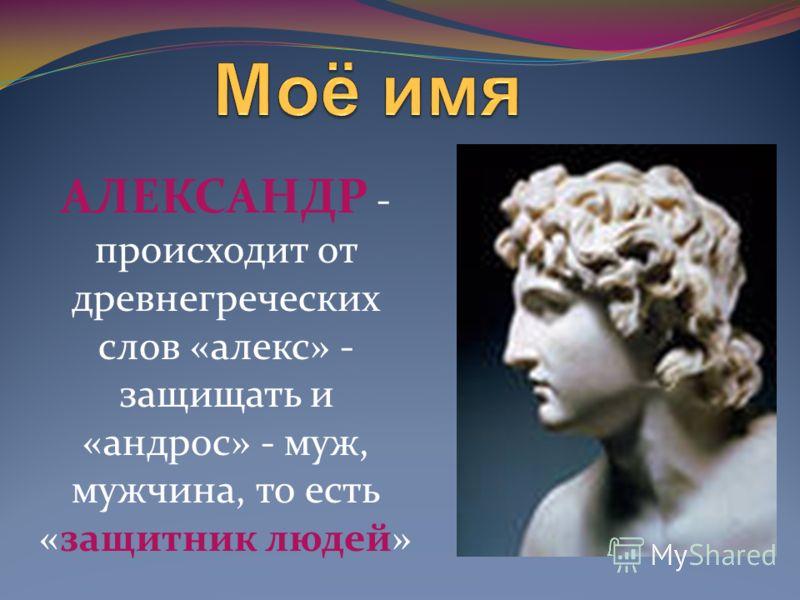АЛЕКСАНДР - происходит от древнегреческих слов «алекс» - защищать и «андрос» - муж, мужчина, то есть «защитник людей»