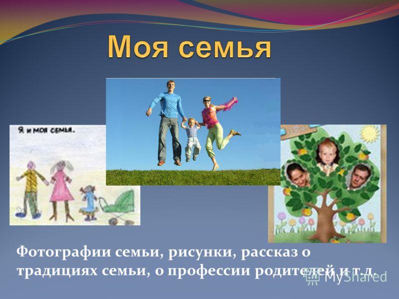 Фотографии семьи, рисунки, рассказ о традициях семьи, о профессии родителей и т.д.