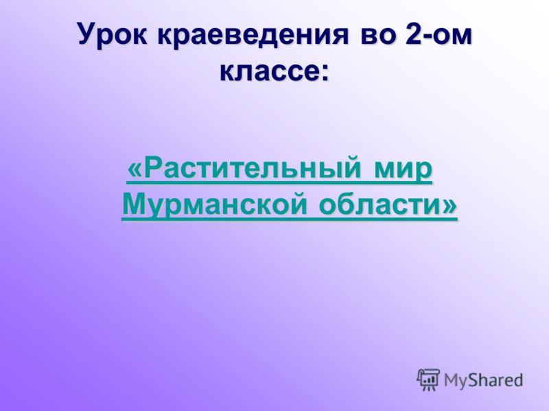 Урок краеведения во 2-ом классе: «Растительный мир Мурманской области» «Растительный мир Мурманской области»