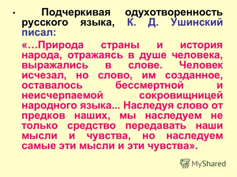 Подчеркивая одухотворенность русского языка, К. Д. Ушинский писал: «…Природа страны и история народа, отражаясь в душе человека, выражались в слове. Человек исчезал, но слово, им созданное, оставалось бессмертной и неисчерпаемой сокровищницей народно