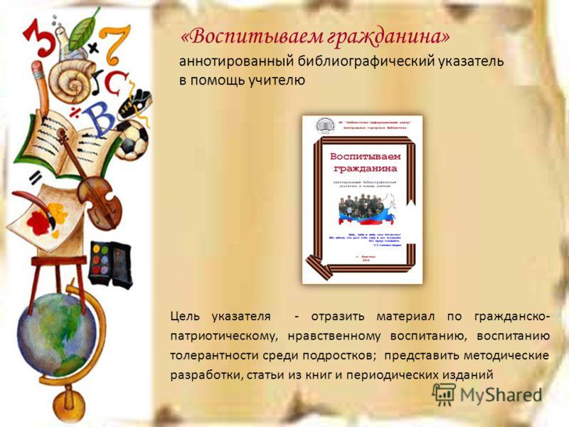 «Воспитываем гражданина» аннотированный библиографический указатель в помощь учителю Цель указателя - отразить материал по гражданско- патриотическому, нравственному воспитанию, воспитанию толерантности среди подростков; представить методические разр