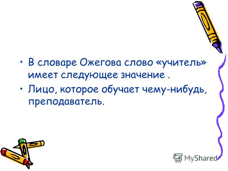 В словаре Ожегова слово «учитель» имеет следующее значение. Лицо, которое обучает чему-нибудь, преподаватель.