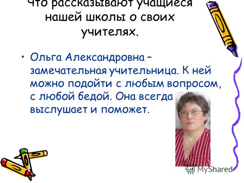 Что рассказывают учащиеся нашей школы о своих учителях. Ольга Александровна – замечательная учительница. К ней можно подойти с любым вопросом, с любой бедой. Она всегда выслушает и поможет.