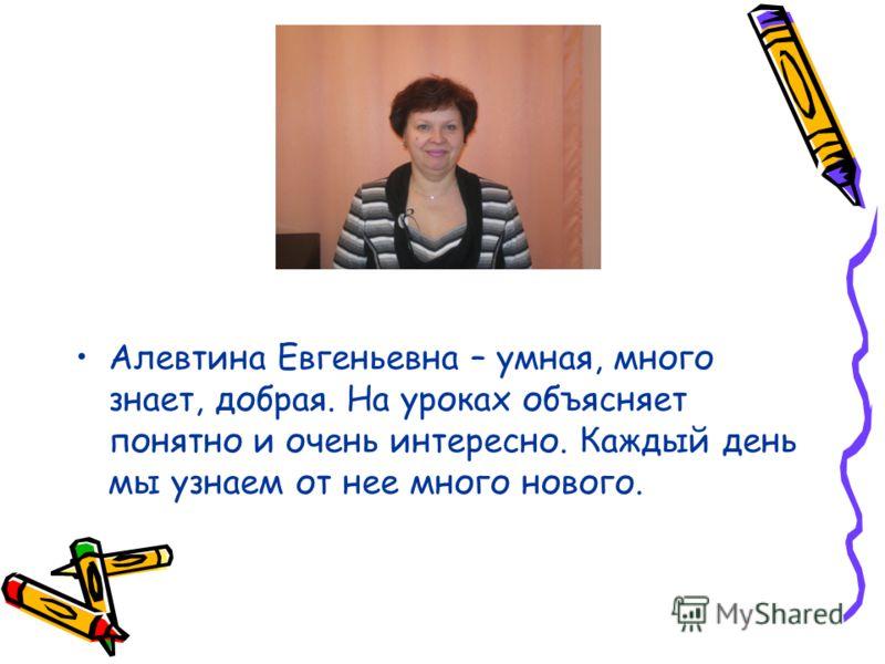 Алевтина Евгеньевна – умная, много знает, добрая. На уроках объясняет понятно и очень интересно. Каждый день мы узнаем от нее много нового.