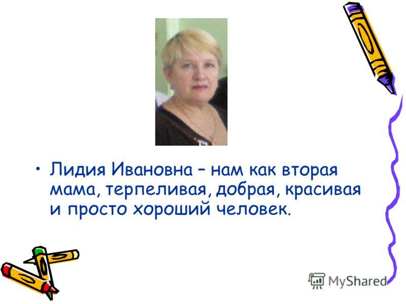 Лидия Ивановна – нам как вторая мама, терпеливая, добрая, красивая и просто хороший человек.