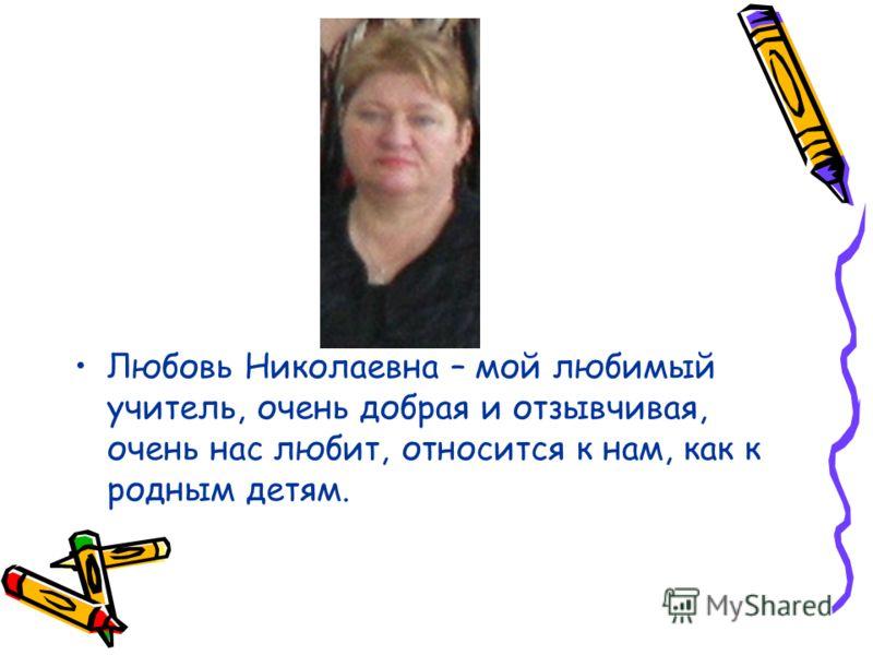 Любовь Николаевна – мой любимый учитель, очень добрая и отзывчивая, очень нас любит, относится к нам, как к родным детям.