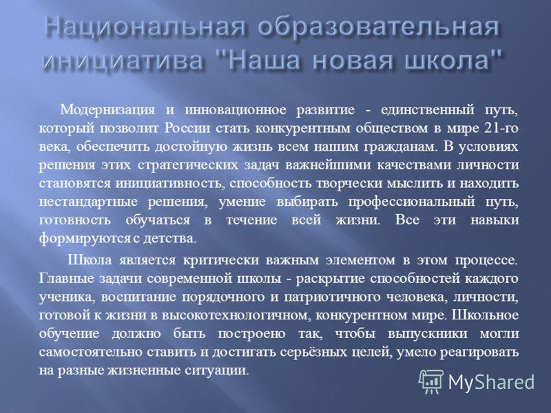 Модернизация и инновационное развитие - единственный путь, который позволит России стать конкурентным обществом в мире 21- го века, обеспечить достойную жизнь всем нашим гражданам. В условиях решения этих стратегических задач важнейшими качествами ли