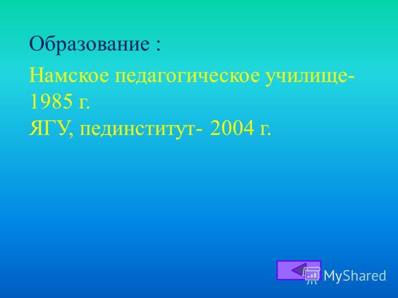 Образование : Намское педагогическое училище - 1985 г. ЯГУ, пединститут - 2004 г.