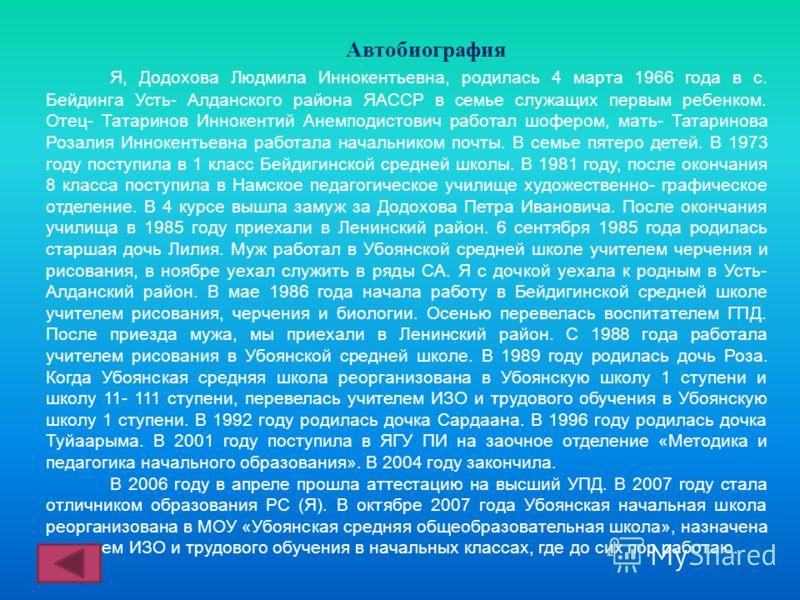 Автобиография Я, Додохова Людмила Иннокентьевна, родилась 4 марта 1966 года в с. Бейдинга Усть- Алданского района ЯАССР в семье служащих первым ребенком. Отец- Татаринов Иннокентий Анемподистович работал шофером, мать- Татаринова Розалия Иннокентьевн