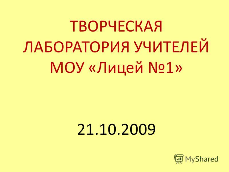 ТВОРЧЕСКАЯ ЛАБОРАТОРИЯ УЧИТЕЛЕЙ МОУ «Лицей 1» 21.10.2009