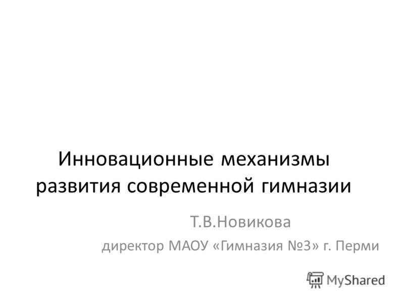 Инновационные механизмы развития современной гимназии Т.В.Новикова директор МАОУ «Гимназия 3» г. Перми