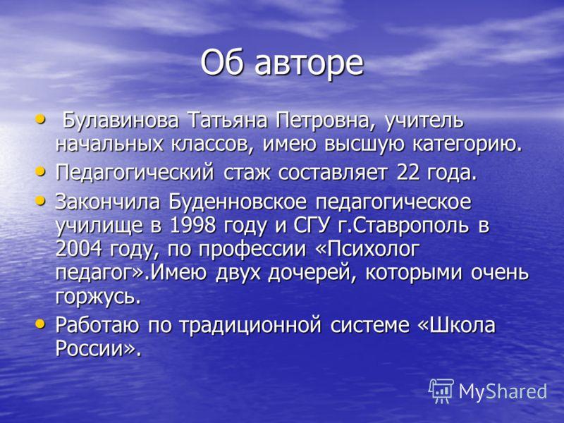 Об авторе Булавинова Татьяна Петровна, учитель начальных классов, имею высшую категорию. Булавинова Татьяна Петровна, учитель начальных классов, имею высшую категорию. Педагогический стаж составляет 22 года. Педагогический стаж составляет 22 года. За