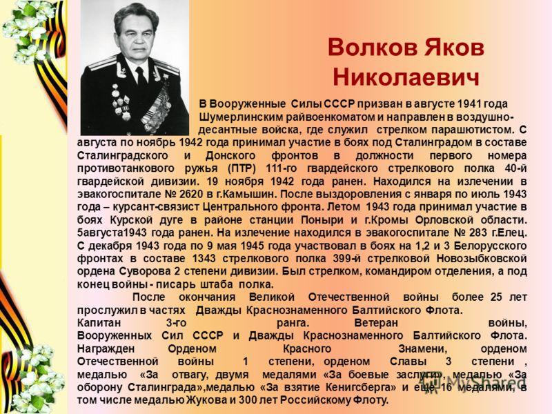 Волков Яков Николаевич В Вооруженные Силы СССР призван в августе 1941 года Шумерлинским райвоенкоматом и направлен в воздушно- десантные войска, где служил стрелком парашютистом. С августа по ноябрь 1942 года принимал участие в боях под Сталинградом