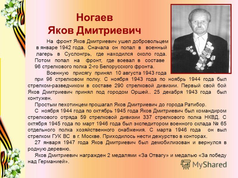 Ногаев Яков Дмитриевич На фронт Яков Дмитриевич ушел добровольцем в январе 1942 года. Сначала он попал в военный лагерь в Суслонгрь, где находился около года. Потом попал на фронт, где воевал в составе 96 стрелкового полка 2-го Белорусского фронта. В