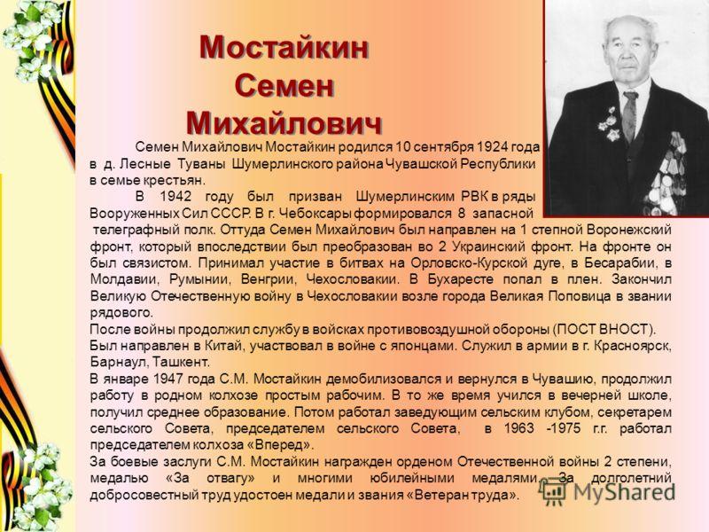 Мостайкин Семен Михайлович Семен Михайлович Мостайкин родился 10 сентября 1924 года в д. Лесные Туваны Шумерлинского района Чувашской Республики в семье крестьян. В 1942 году был призван Шумерлинским РВК в ряды Вооруженных Сил СССР. В г. Чебоксары фо