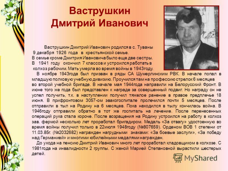 Ваструшкин Дмитрий Иванович Ваструшкин Дмитрий Иванович родился в с. Туваны 9 декабря 1926 года в крестьянской семье. В семье кроме Дмитрия Ивановича было еще две сестры. В 1941 году окончил 7 классов и устроился работать в колхоз рабочим. Мать умерл