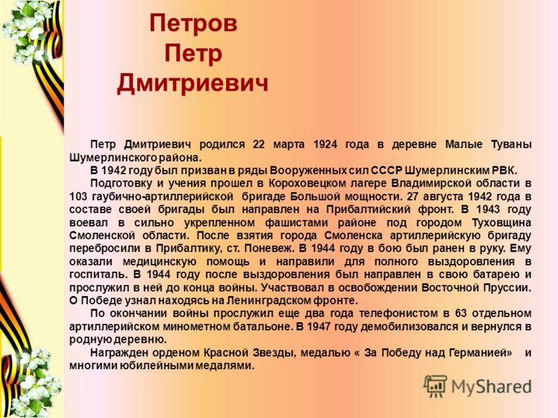 Петров Петр Дмитриевич Петр Дмитриевич родился 22 марта 1924 года в деревне Малые Туваны Шумерлинского района. В 1942 году был призван в ряды Вооруженных сил СССР Шумерлинским РВК. Подготовку и учения прошел в Короховецком лагере Владимирской области