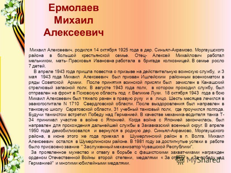 Михаил Алексеевич, родился 14 октября 1925 года в дер. Синьял-Акрамово. Моргаушского района в большой крестьянской семье. Отец- Алексей Михайлович работал мельником, мать- Прасковья Ивановна работала в бригаде колхозницей. В семье росло 7 детей. В ап