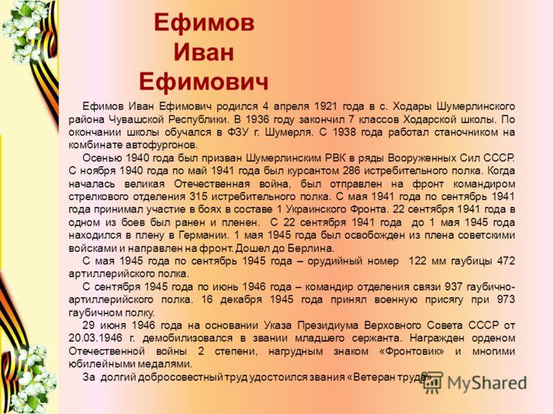 Ефимов Иван Ефимович Ефимов Иван Ефимович родился 4 апреля 1921 года в с. Ходары Шумерлинского района Чувашской Республики. В 1936 году закончил 7 классов Ходарской школы. По окончании школы обучался в ФЗУ г. Шумерля. С 1938 года работал станочником