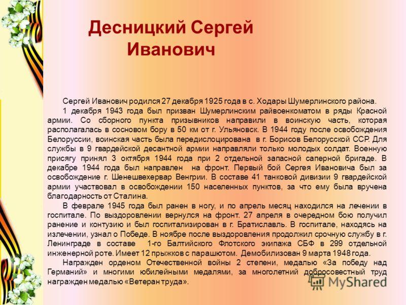 Десницкий Сергей Иванович Сергей Иванович родился 27 декабря 1925 года в с. Ходары Шумерлинского района. 1 декабря 1943 года был призван Шумерлинским райвоенкоматом в ряды Красной армии. Со сборного пункта призывников направили в воинскую часть, кото