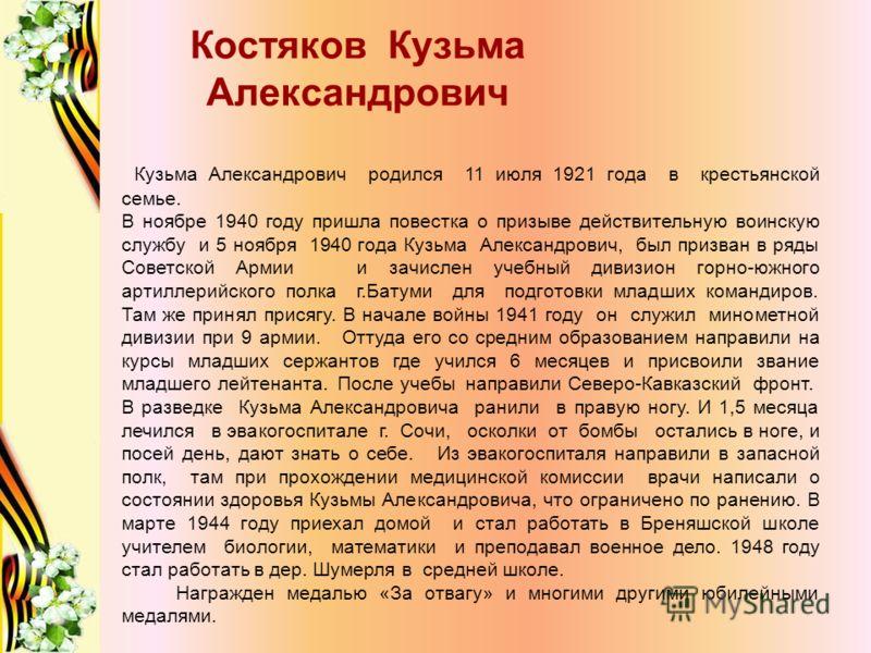 Костяков Кузьма Александрович Кузьма Александрович родился 11 июля 1921 года в крестьянской семье. В ноябре 1940 году пришла повестка о призыве действительную воинскую службу и 5 ноября 1940 года Кузьма Александрович, был призван в ряды Советской Арм
