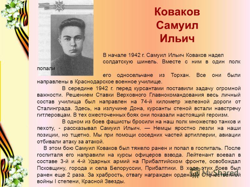 Коваков Самуил Ильич В начале 1942 г. Самуил Ильич Коваков надел солдатскую шинель. Вместе с ним в один полк попали его односельчане из Торхан. Все они были направлены в Краснодарское военное училище. В середине 1942 г. перед курсантами поставили зад
