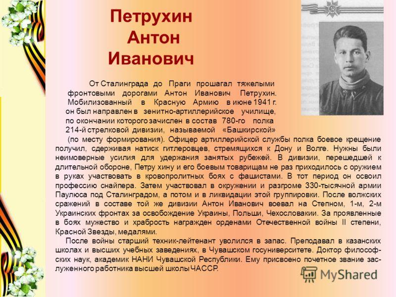 Петрухин Антон Иванович От Сталинграда до Праги прошагал тяжелыми фронтовыми дорогами Антон Иванович Петрухин. Мобилизованный в Красную Армию в июне 1941 г. он был направлен в зенитно-артиллерийское училище, по окончании которого зачислен в состав 78