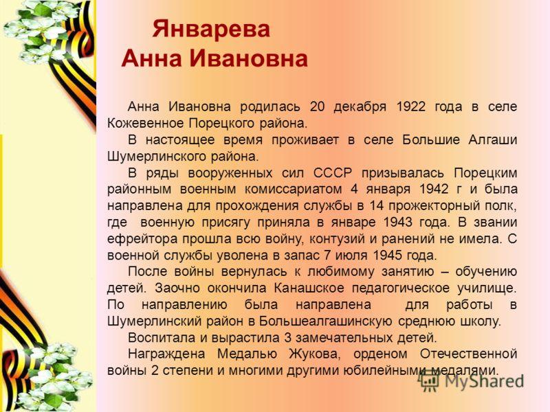 Январева Анна Ивановна Анна Ивановна родилась 20 декабря 1922 года в селе Кожевенное Порецкого района. В настоящее время проживает в селе Большие Алгаши Шумерлинского района. В ряды вооруженных сил СССР призывалась Порецким районным военным комиссари