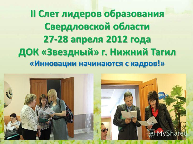 II Слет лидеров образования Свердловской области 27-28 апреля 2012 года ДОК «Звездный» г. Нижний Тагил «Инновации начинаются с кадров!»