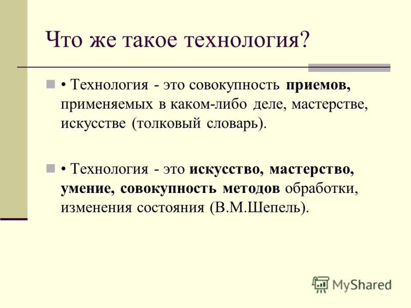 Что же такое технология? Технология - это совокупность приемов, применяемых в каком-либо деле, мастерстве, искусстве (толковый словарь). Технология - это совокупность приемов, применяемых в каком-либо деле, мастерстве, искусстве (толковый словарь). Т
