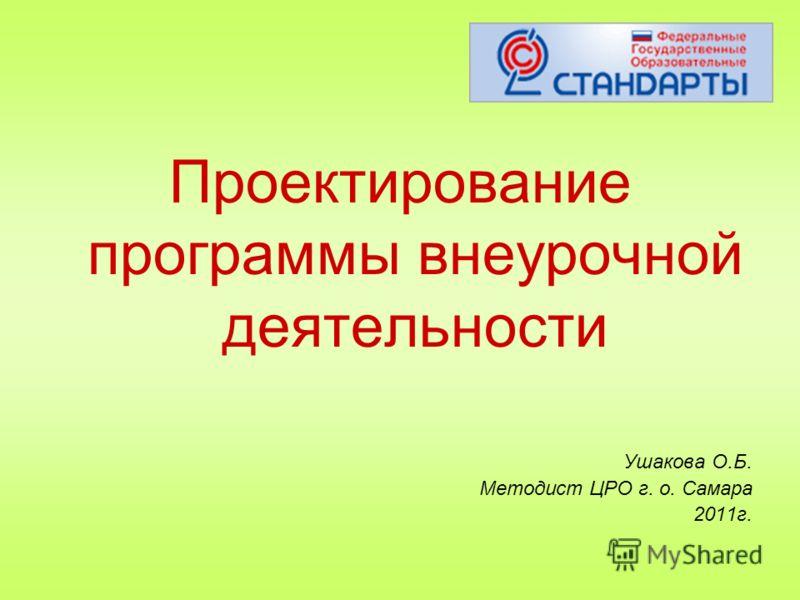 Проектирование программы внеурочной деятельности Ушакова О.Б. Методист ЦРО г. о. Самара 2011г.