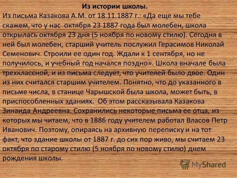 Из истории школы. Из письма Казакова А.М. от 18.11.1887 г.: «Да еще мы тебе скажем, что у нас октября 23 1887 года был молебен, школа открылась октября 23 дня (5 ноября по новому стилю). Сегодня в ней был молебен, старший учитель послужил Герасимов Н