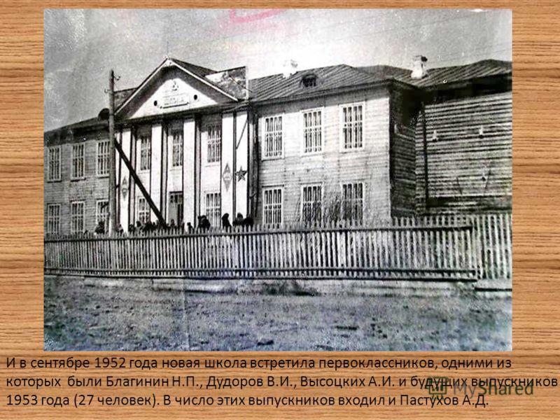 И в сентябре 1952 года новая школа встретила первоклассников, одними из которых были Благинин Н.П., Дудоров В.И., Высоцких А.И. и будущих выпускников 1953 года (27 человек). В число этих выпускников входил и Пастухов А.Д.