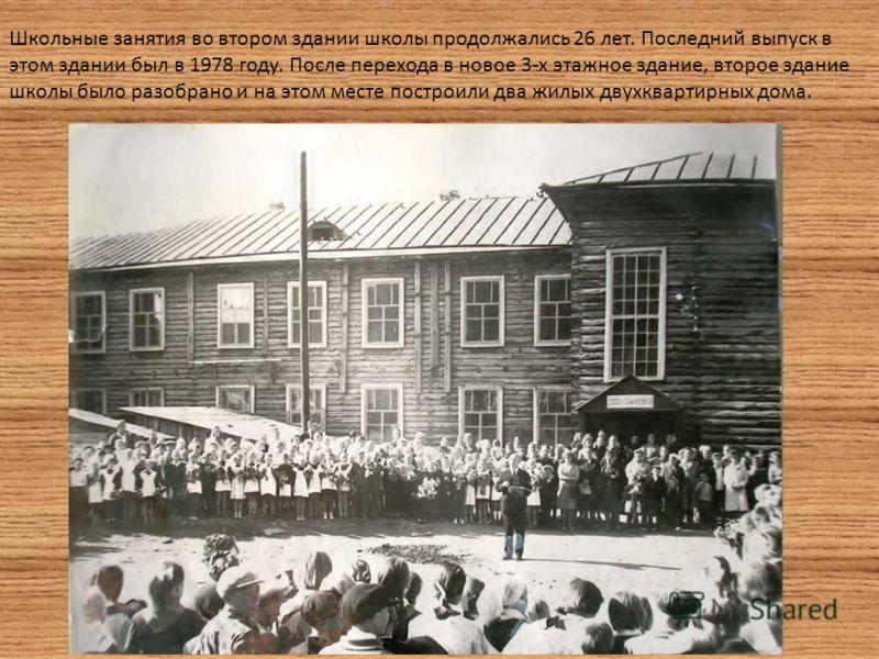 Школьные занятия во втором здании школы продолжались 26 лет. Последний выпуск в этом здании был в 1978 году. После перехода в новое 3-х этажное здание, второе здание школы было разобрано и на этом месте построили два жилых двухквартирных дома.