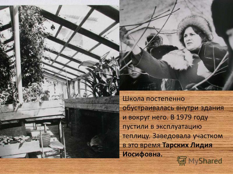 Школа постепенно обустраивалась внутри здания и вокруг него. В 1979 году пустили в эксплуатацию теплицу. Заведовала участком в это время Тарских Лидия Иосифовна.